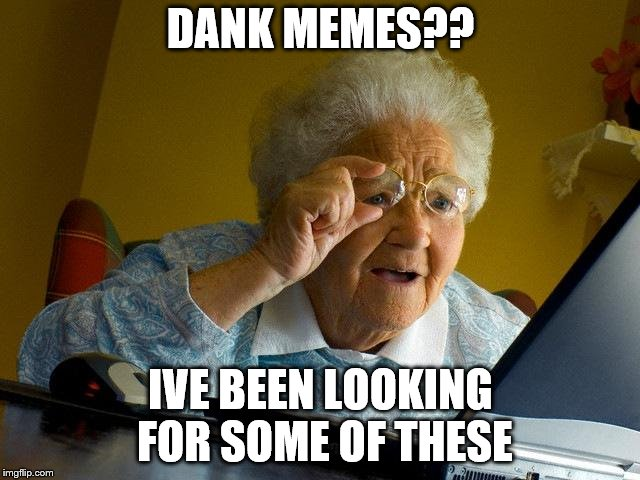 Grandma Finds The Internet Meme | DANK MEMES?? IVE BEEN LOOKING FOR SOME OF THESE | image tagged in memes,grandma finds the internet | made w/ Imgflip meme maker