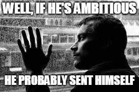WELL, IF HE'S AMBITIOUS HE PROBABLY SENT HIMSELF | made w/ Imgflip meme maker