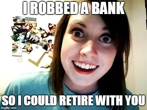 I ROBBED A BANK SO I COULD RETIRE WITH YOU | made w/ Imgflip meme maker