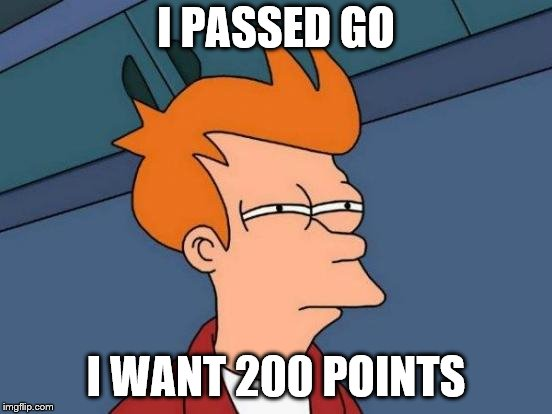 Futurama Fry Meme | I PASSED GO I WANT 200 POINTS | image tagged in memes,futurama fry | made w/ Imgflip meme maker