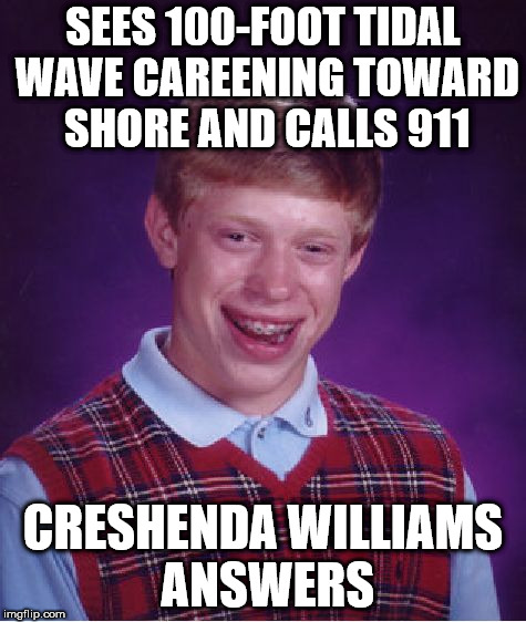 Bad Luck Brian Meme | SEES 100-FOOT TIDAL WAVE CAREENING TOWARD SHORE AND CALLS 911 CRESHENDA WILLIAMS ANSWERS | image tagged in memes,bad luck brian,creshenda williams | made w/ Imgflip meme maker