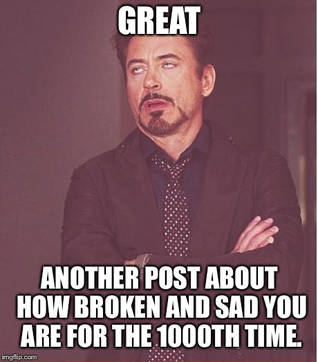 I don't have anymore validation to give you  | GREAT ANOTHER POST ABOUT HOW BROKEN AND SAD YOU ARE FOR THE 1000TH TIME. | image tagged in memes,face you make robert downey jr | made w/ Imgflip meme maker