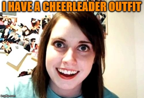 I HAVE A CHEERLEADER OUTFIT | made w/ Imgflip meme maker