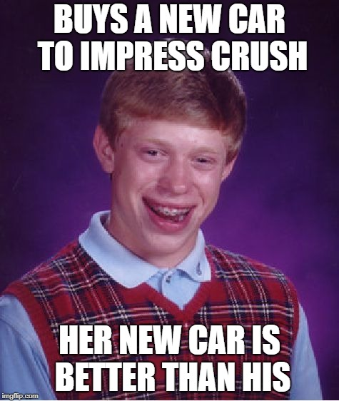Bad Luck Brian Meme | BUYS A NEW CAR TO IMPRESS CRUSH HER NEW CAR IS BETTER THAN HIS | image tagged in memes,bad luck brian | made w/ Imgflip meme maker