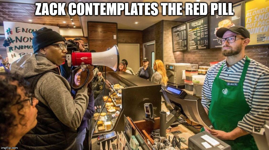 Switch sides, Zack! | ZACK CONTEMPLATES THE RED PILL | image tagged in liberals,progressives,starbucks barista,no racism | made w/ Imgflip meme maker