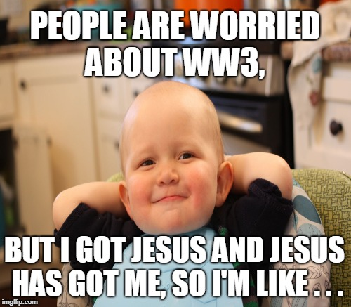 WW3? I'm good with that... | PEOPLE ARE WORRIED ABOUT WW3, BUT I GOT JESUS AND JESUS HAS GOT ME, SO I'M LIKE . . . | image tagged in baby boss relaxed smug content,ww3,jesus christ,it's all good,memes | made w/ Imgflip meme maker