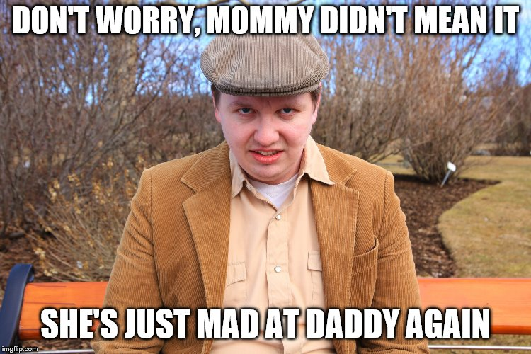 DON'T WORRY, MOMMY DIDN'T MEAN IT SHE'S JUST MAD AT DADDY AGAIN | made w/ Imgflip meme maker