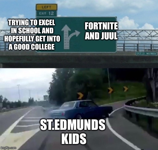 Left Exit 12 Off Ramp Meme | ST.EDMUNDS KIDS TRYING TO EXCEL IN SCHOOL AND HOPEFULLY GET INTO A GOOD COLLEGE FORTNITE AND JUUL | image tagged in memes,left exit 12 off ramp | made w/ Imgflip meme maker