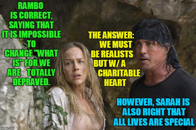 "What is... | RAMBO IS CORRECT, SAYING THAT IT IS IMPOSSIBLE TO CHANGE ""WHAT IS"" FOR WE ARE   TOTALLY DEPRAVED. HOWEVER, SARAH IS ALSO RIGHT THAT ALL LIV 