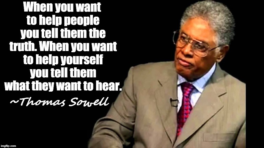 Non-accusatory title | When you want to help people you tell them the truth. When you want to help yourself you tell them what they want to hear. ~Thomas Sowell | image tagged in thomas sowell,truth,liberal logic,conservative logic,memes | made w/ Imgflip meme maker