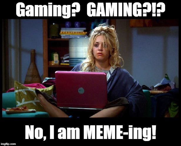 Penny: Obsessed Gaming |  Gaming?  GAMING?!? No, I am MEME-ing! | image tagged in funny memes,big bang theory,penny,gaming,gamers,imgflip users | made w/ Imgflip meme maker
