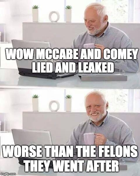 Hide the Pain Harold | WOW MCCABE AND COMEY  LIED AND LEAKED WORSE THAN THE FELONS THEY WENT AFTER | image tagged in memes,hide the pain harold | made w/ Imgflip meme maker