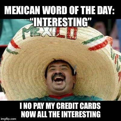 "Mexican Word of the Day (LARGE) | ""INTERESTING"" I NO PAY MY CREDIT CARDS NOW ALL THE INTERESTING 