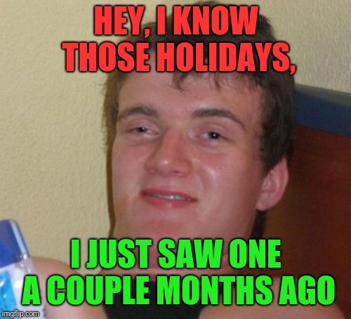 10 Guy Meme | HEY, I KNOW THOSE HOLIDAYS, I JUST SAW ONE A COUPLE MONTHS AGO | image tagged in memes,10 guy | made w/ Imgflip meme maker