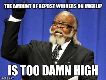 Too Damn High Meme | THE AMOUNT OF REPOST WHINERS ON IMGFLIP IS TOO DAMN HIGH | image tagged in memes,too damn high | made w/ Imgflip meme maker
