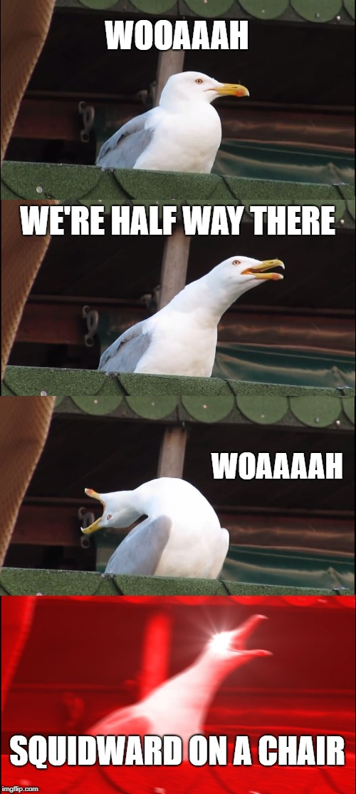 Inhaling Seagull Meme | WOOAAAH WE'RE HALF WAY THERE WOAAAAH SQUIDWARD ON A CHAIR | image tagged in memes,inhaling seagull | made w/ Imgflip meme maker