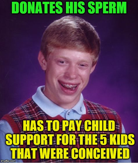 Bad Luck Brian Meme | DONATES HIS SPERM HAS TO PAY CHILD SUPPORT FOR THE 5 KIDS THAT WERE CONCEIVED | image tagged in memes,bad luck brian | made w/ Imgflip meme maker