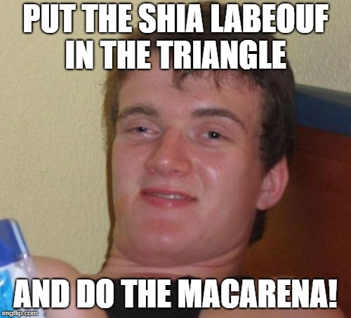 Aaaaay, it's 4/20, time to blaze it | PUT THE SHIA LABEOUF IN THE TRIANGLE AND DO THE MACARENA! | image tagged in memes,10 guy | made w/ Imgflip meme maker