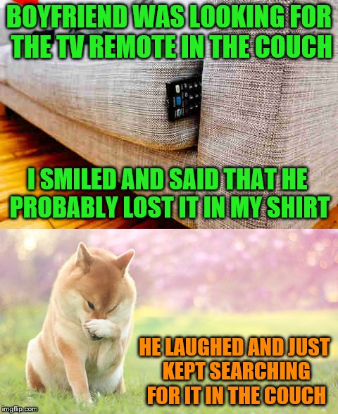 Well that didn't turn out like I had hoped. |  BOYFRIEND WAS LOOKING FOR THE TV REMOTE IN THE COUCH; I SMILED AND SAID THAT HE PROBABLY LOST IT IN MY SHIRT; HE LAUGHED AND JUST KEPT SEARCHING FOR IT IN THE COUCH | image tagged in memes,remote control,tv,couch,innuendo | made w/ Imgflip meme maker