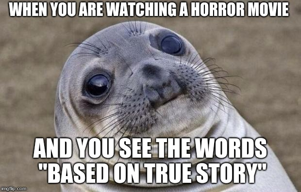 "Awkward Moment Sealion Meme | WHEN YOU ARE WATCHING A HORROR MOVIE AND YOU SEE THE WORDS ""BASED ON TRUE STORY"" 