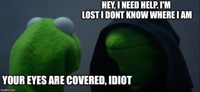 Evil Kermit but not so evil. | HEY, I NEED HELP. I'M LOST I DONT KNOW WHERE I AM YOUR EYES ARE COVERED, IDIOT | image tagged in memes,evil kermit,funny | made w/ Imgflip meme maker