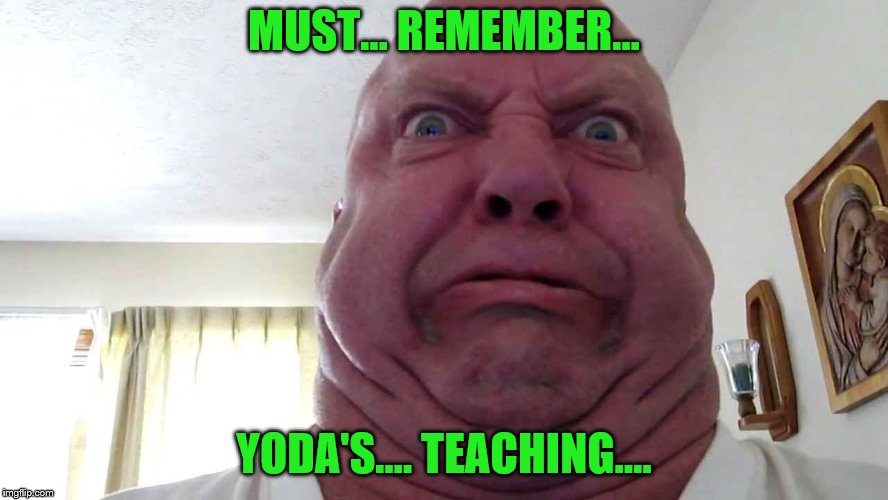 MUST... REMEMBER... YODA'S.... TEACHING.... | made w/ Imgflip meme maker