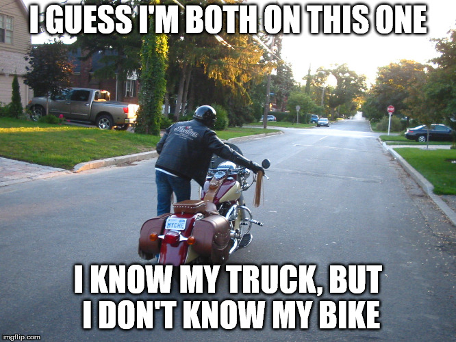 I GUESS I'M BOTH ON THIS ONE I KNOW MY TRUCK, BUT I DON'T KNOW MY BIKE | made w/ Imgflip meme maker
