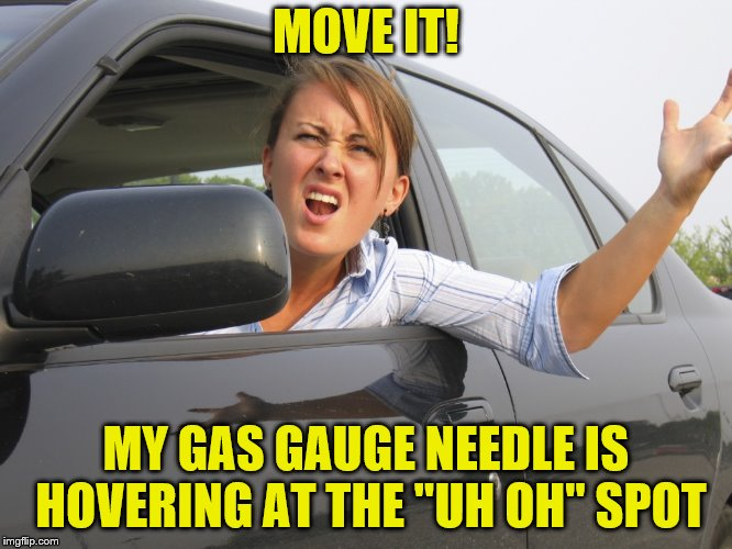 "MOVE IT! MY GAS GAUGE NEEDLE IS HOVERING AT THE ""UH OH"" SPOT 