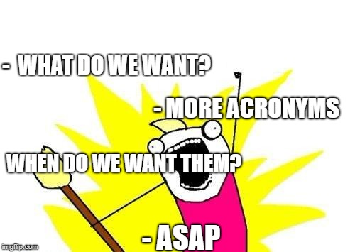 X All The Y Meme | -  WHAT DO WE WANT? - MORE ACRONYMS WHEN DO WE WANT THEM? - ASAP | image tagged in memes,x all the y | made w/ Imgflip meme maker