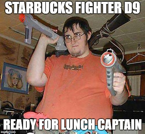 STARBUCKS FIGHTER D9 READY FOR LUNCH CAPTAIN | made w/ Imgflip meme maker