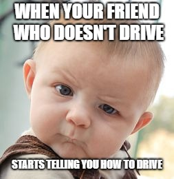 Skeptical Baby Meme | WHEN YOUR FRIEND WHO DOESN'T DRIVE STARTS TELLING YOU HOW TO DRIVE | image tagged in memes,skeptical baby | made w/ Imgflip meme maker