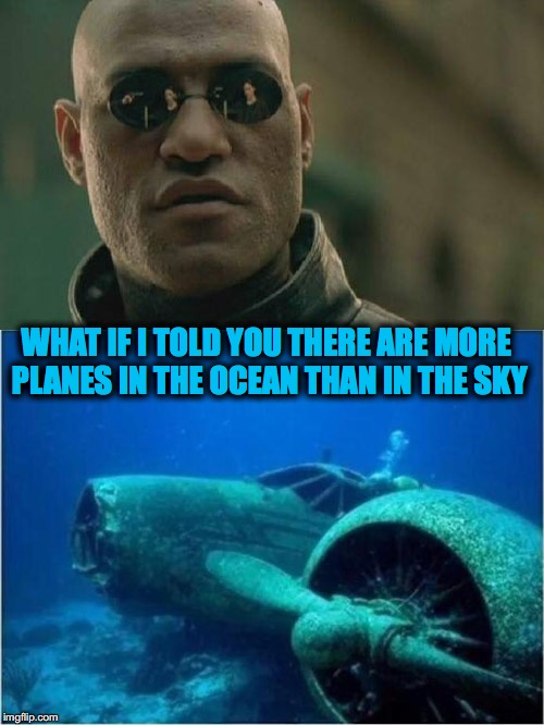 Ditched | WHAT IF I TOLD YOU THERE ARE MORE PLANES IN THE OCEAN THAN IN THE SKY | image tagged in matrix morpheus,airplane,war | made w/ Imgflip meme maker
