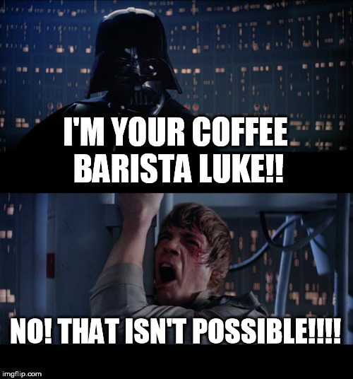 Star Wars No Meme | I'M YOUR COFFEE BARISTA LUKE!! NO! THAT ISN'T POSSIBLE!!!! | image tagged in memes,star wars no | made w/ Imgflip meme maker