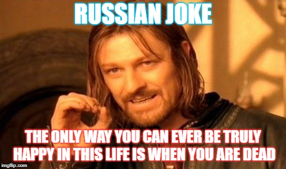 One Does Not Simply Meme | RUSSIAN JOKE THE ONLY WAY YOU CAN EVER BE TRULY HAPPY IN THIS LIFE IS WHEN YOU ARE DEAD | image tagged in memes,one does not simply | made w/ Imgflip meme maker