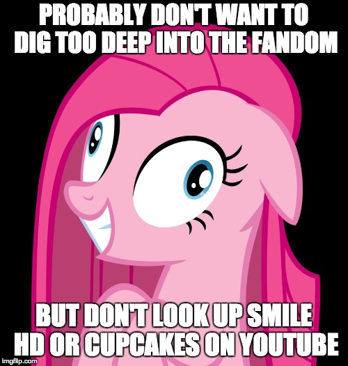 PROBABLY DON'T WANT TO DIG TOO DEEP INTO THE FANDOM BUT DON'T LOOK UP SMILE HD OR CUPCAKES ON YOUTUBE | made w/ Imgflip meme maker