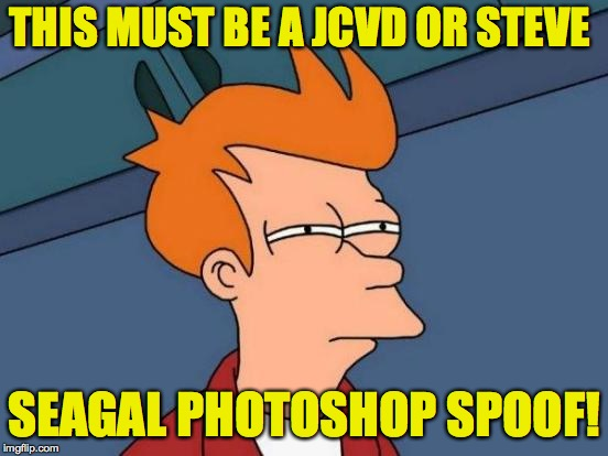 Futurama Fry Meme | THIS MUST BE A JCVD OR STEVE SEAGAL PHOTOSHOP SPOOF! | image tagged in memes,futurama fry | made w/ Imgflip meme maker
