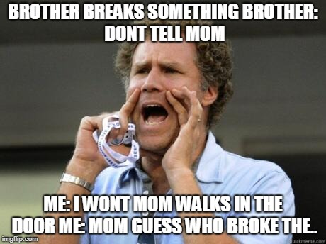 #growingupwithasibling | BROTHER BREAKS SOMETHING BROTHER: DONT TELL MOM ME: I WONT MOM WALKS IN THE DOOR ME: MOM GUESS WHO BROKE THE.. | image tagged in mom,siblings,yelling | made w/ Imgflip meme maker