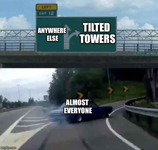 Fortnite players after April 18th | ANYWHERE ELSE TILTED TOWERS ALMOST EVERYONE | image tagged in memes,left exit 12 off ramp | made w/ Imgflip meme maker