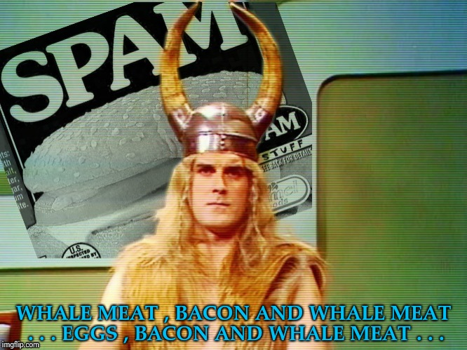 Spam , spam , spam . . . | WHALE MEAT , BACON AND WHALE MEAT . . . EGGS , BACON AND WHALE MEAT . . . | image tagged in spam  spam  spam . . . | made w/ Imgflip meme maker