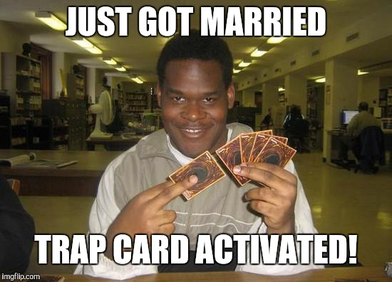 You Just Activated My Trap Card | JUST GOT MARRIED TRAP CARD ACTIVATED! | image tagged in you just activated my trap card | made w/ Imgflip meme maker