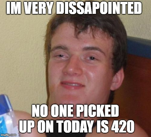 10 Guy Meme | IM VERY DISSAPOINTED NO ONE PICKED UP ON TODAY IS 420 | image tagged in memes,10 guy | made w/ Imgflip meme maker