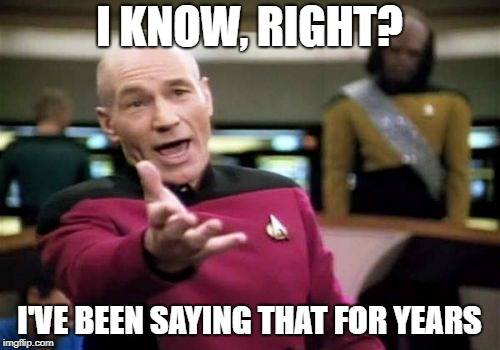 Picard Wtf Meme | I KNOW, RIGHT? I'VE BEEN SAYING THAT FOR YEARS | image tagged in memes,picard wtf | made w/ Imgflip meme maker