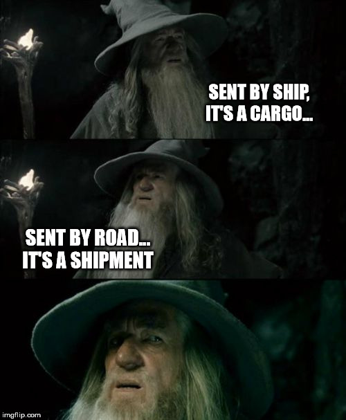 Confused Gandalf Meme | SENT BY SHIP, IT'S A CARGO... SENT BY ROAD...  IT'S A SHIPMENT | image tagged in memes,confused gandalf | made w/ Imgflip meme maker