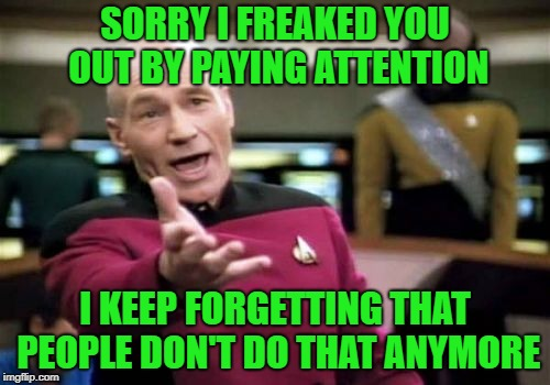 And then.... | SORRY I FREAKED YOU OUT BY PAYING ATTENTION I KEEP FORGETTING THAT PEOPLE DON'T DO THAT ANYMORE | image tagged in memes,picard wtf | made w/ Imgflip meme maker
