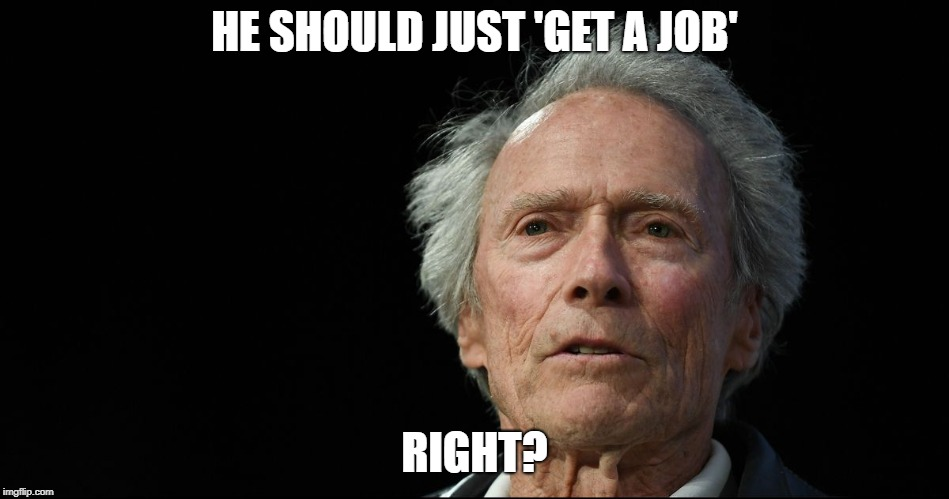 Crazy old Clint | HE SHOULD JUST 'GET A JOB' RIGHT? | image tagged in crazy old clint | made w/ Imgflip meme maker