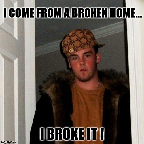 Scumbag Steve | I COME FROM A BROKEN HOME... I BROKE IT ! | image tagged in memes,scumbag steve | made w/ Imgflip meme maker