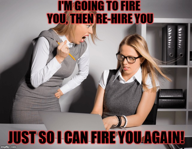 I'M GOING TO FIRE YOU, THEN RE-HIRE YOU JUST SO I CAN FIRE YOU AGAIN! | made w/ Imgflip meme maker