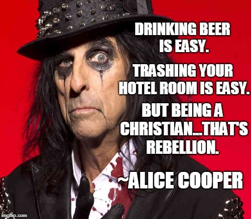 Be a real non-conformist... | DRINKING BEER IS EASY. ~ALICE COOPER TRASHING YOUR HOTEL ROOM IS EASY. BUT BEING A CHRISTIAN...THAT'S REBELLION. | image tagged in alice cooper,christianity,christian,rebellion,nonconformity,memes | made w/ Imgflip meme maker