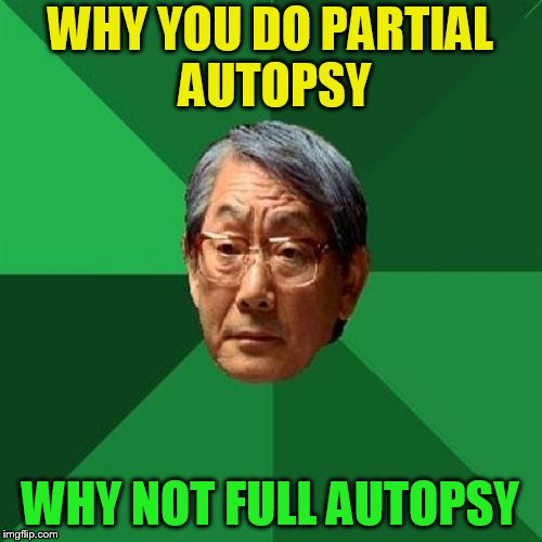 WHY YOU DO PARTIAL AUTOPSY WHY NOT FULL AUTOPSY | made w/ Imgflip meme maker