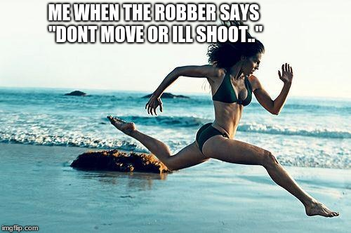 "woman running | ME WHEN THE ROBBER SAYS ""DONT MOVE OR ILL SHOOT.."" 